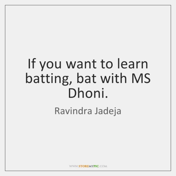 If you want to learn batting, bat with MS Dhoni.