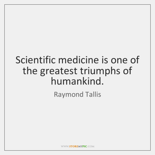 Scientific medicine is one of the greatest triumphs of humankind.