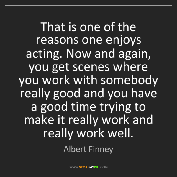 Albert Finney: That is one of the reasons one enjoys acting. Now and...
