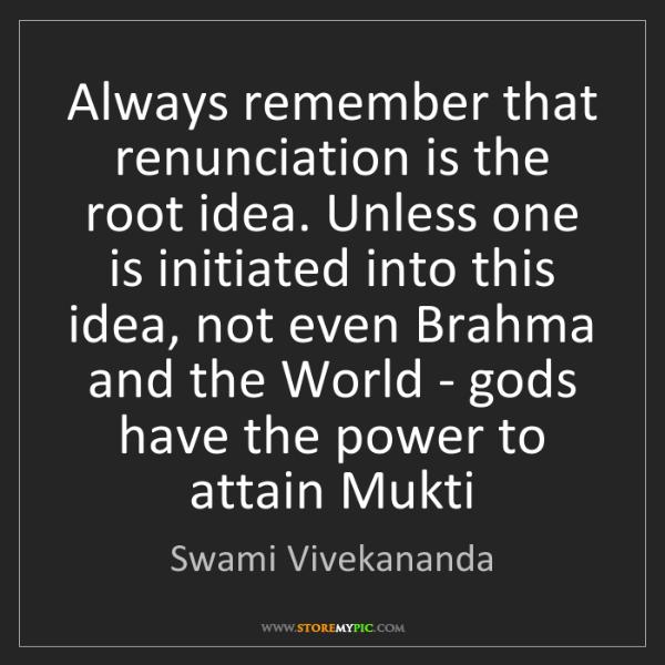 Swami Vivekananda: Always remember that renunciation is the root idea. Unless...