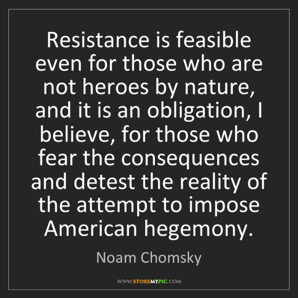Noam Chomsky: Resistance is feasible even for those who are not heroes...