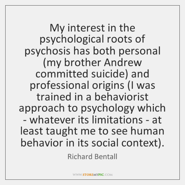 My interest in the psychological roots of psychosis has both personal (my ...