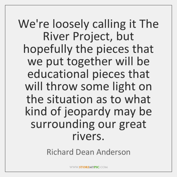 We're loosely calling it The River Project, but hopefully the pieces that ...
