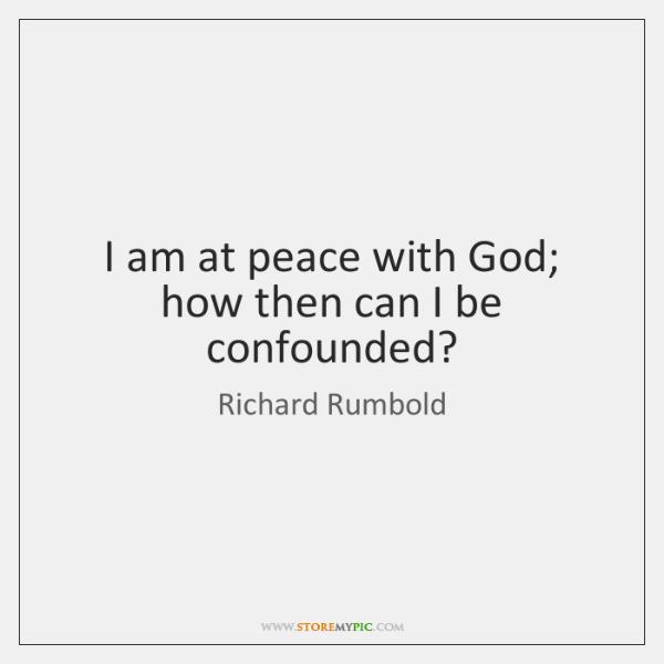 I am at peace with God; how then can I be confounded?