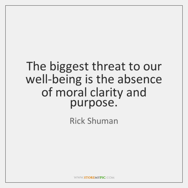The biggest threat to our well-being is the absence of moral clarity ...