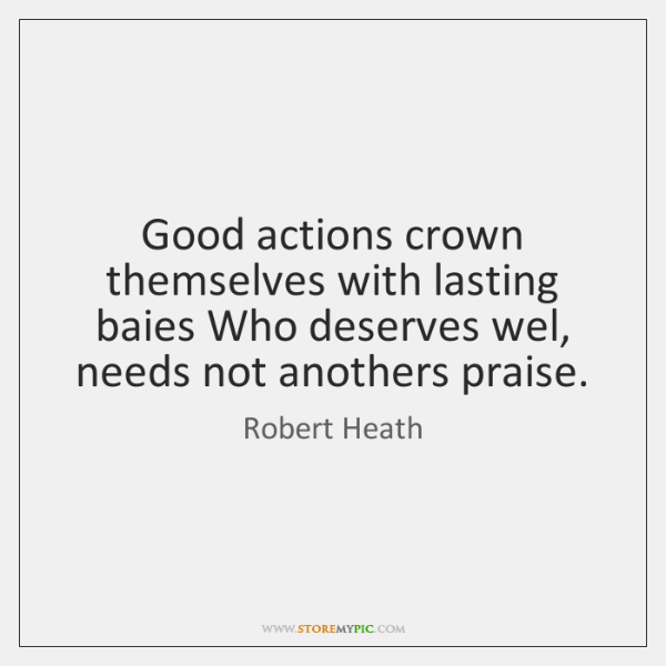 Good actions crown themselves with lasting baies Who deserves wel, needs not ...