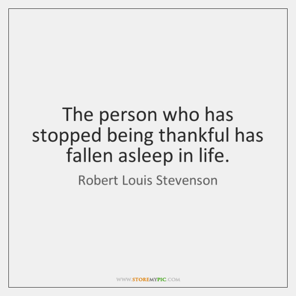 The person who has stopped being thankful has fallen asleep in life.