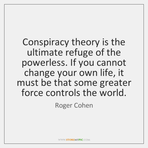 Conspiracy theory is the ultimate refuge of the powerless. If you cannot ...