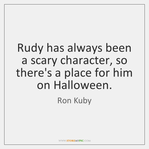 Rudy has always been a scary character, so there's a place for ...