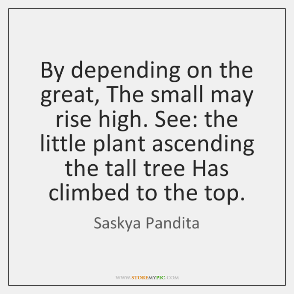 By depending on the great, The small may rise high. See: the ...