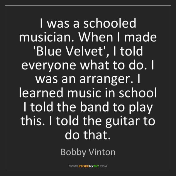 Bobby Vinton: I was a schooled musician. When I made 'Blue Velvet',...