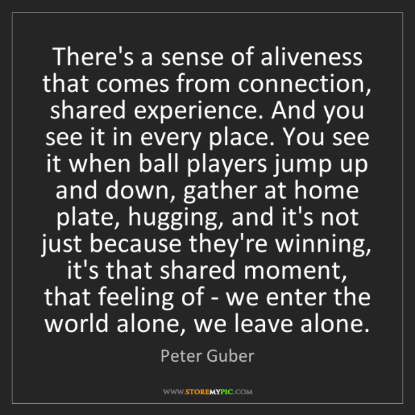 Peter Guber: There's a sense of aliveness that comes from connection,...