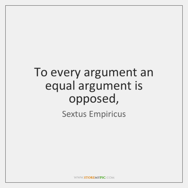 To every argument an equal argument is opposed,
