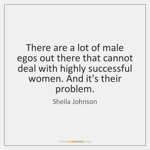 There are a lot of male egos out there that cannot deal ...