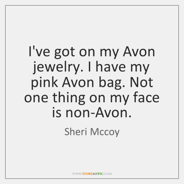 I've got on my Avon jewelry. I have my pink Avon bag. ...
