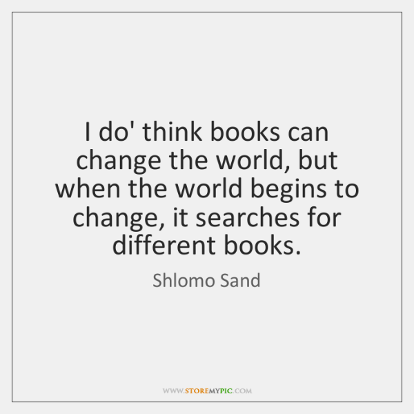 I do' think books can change the world, but when the world ...