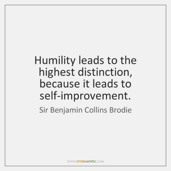Humility leads to the highest distinction, because it leads to self-improvement.