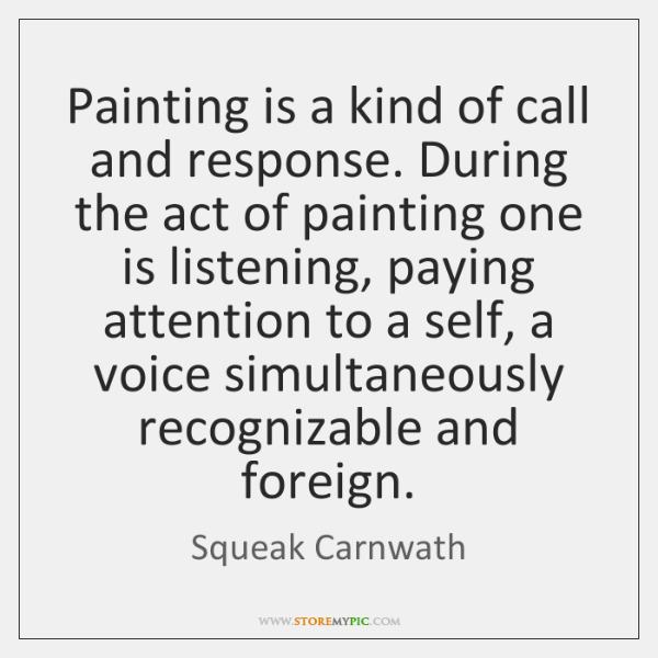 Painting is a kind of call and response. During the act of ...