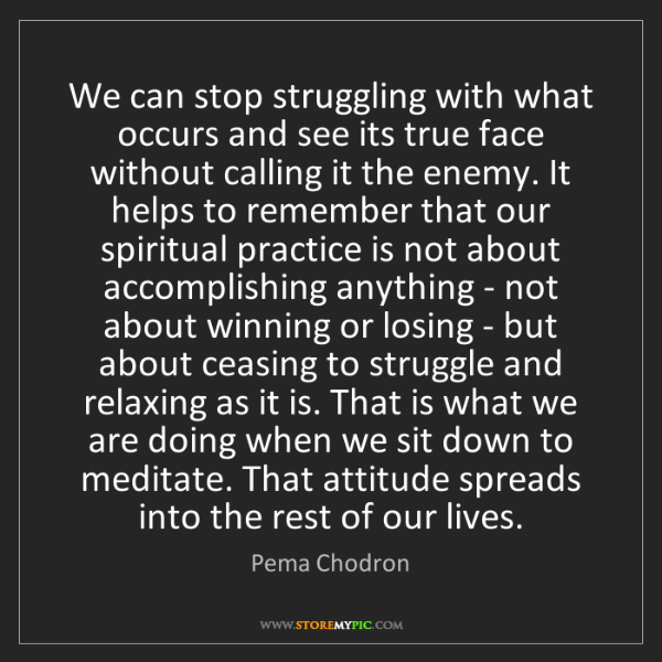 Pema Chodron: We can stop struggling with what occurs and see its true...