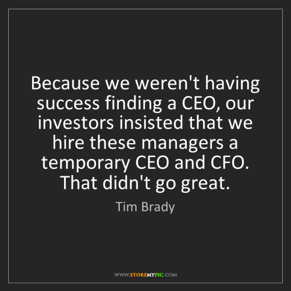 Tim Brady: Because we weren't having success finding a CEO, our...