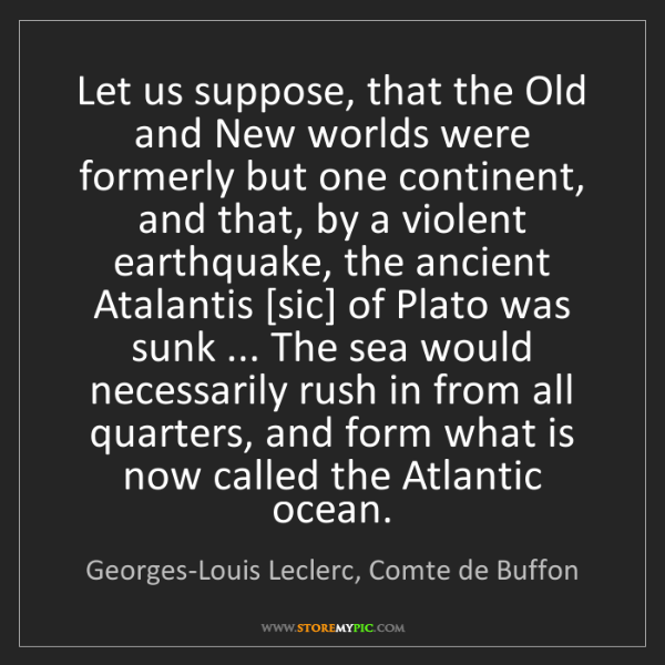 Georges-Louis Leclerc, Comte de Buffon: Let us suppose, that the Old and New worlds were formerly...