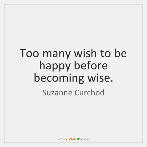 Too many wish to be happy before becoming wise.