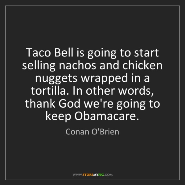 Conan O'Brien: Taco Bell is going to start selling nachos and chicken...