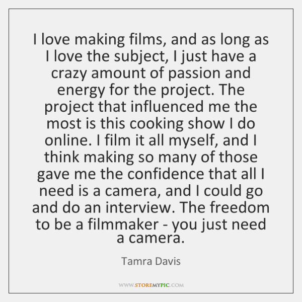 I love making films, and as long as I love the subject, ...