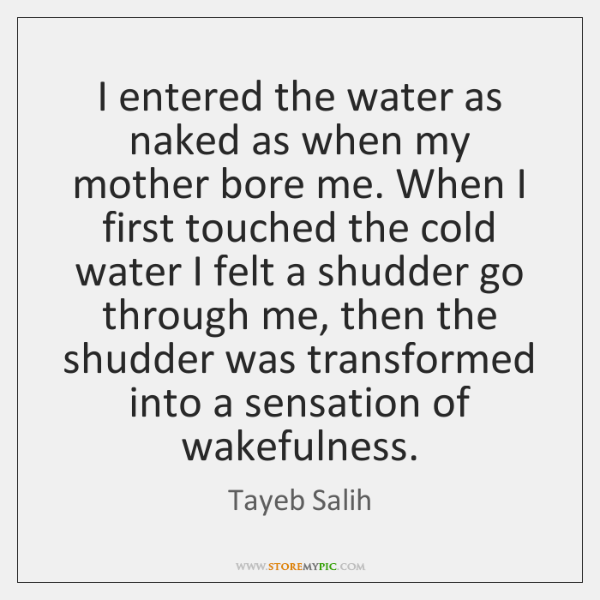 I entered the water as naked as when my mother bore me. ...