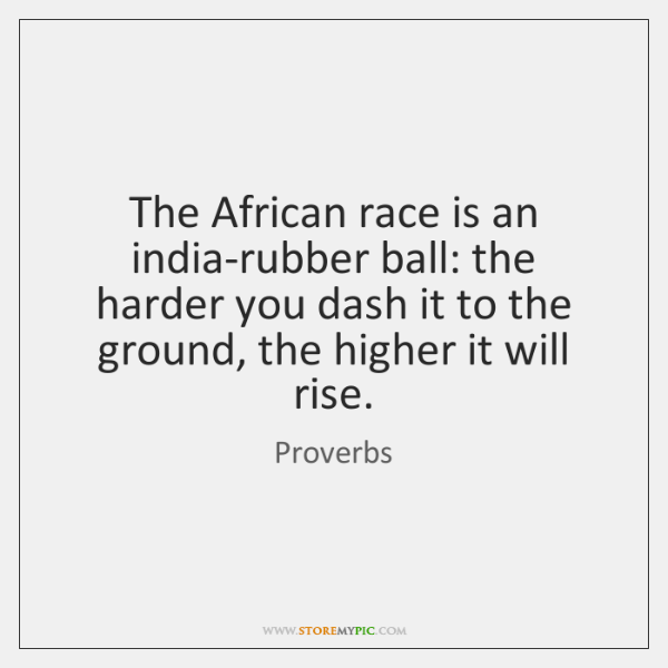The African race is an india-rubber ball: the harder you dash it ...