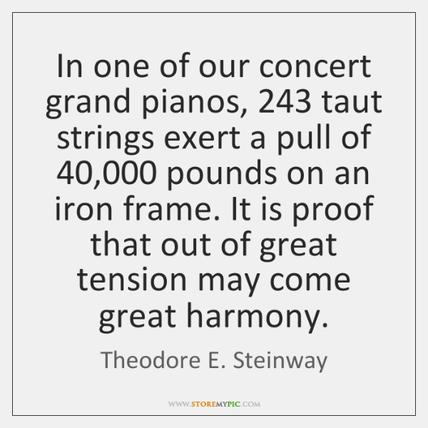 In one of our concert grand pianos, 243 taut strings exert a pull ...