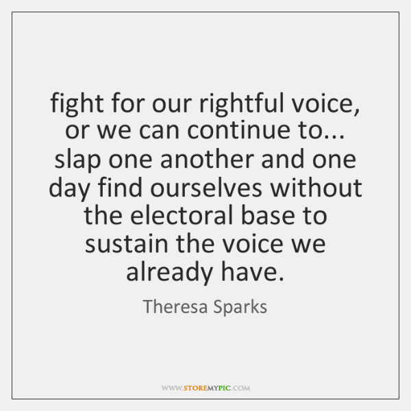 fight for our rightful voice, or we can continue to... slap one ...