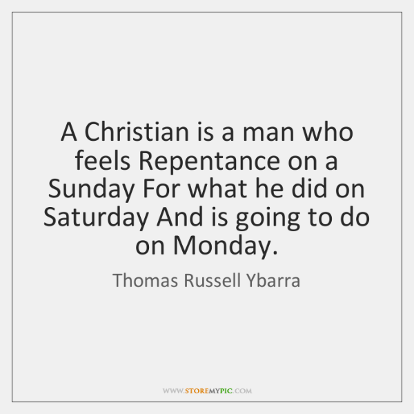 A Christian is a man who feels Repentance on a Sunday For ...