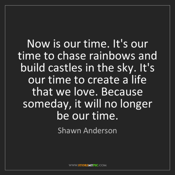 Shawn Anderson: Now is our time. It's our time to chase rainbows and...