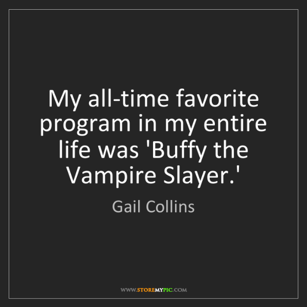 Gail Collins: My all-time favorite program in my entire life was 'Buffy...