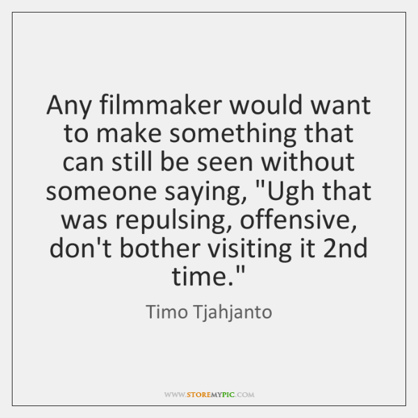 Any filmmaker would want to make something that can still be seen ...
