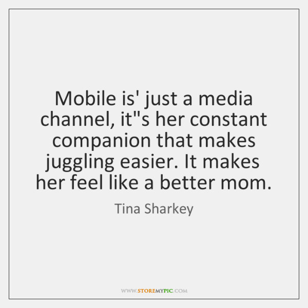 Mobile is' just a media channel, it's her constant companion that makes ...