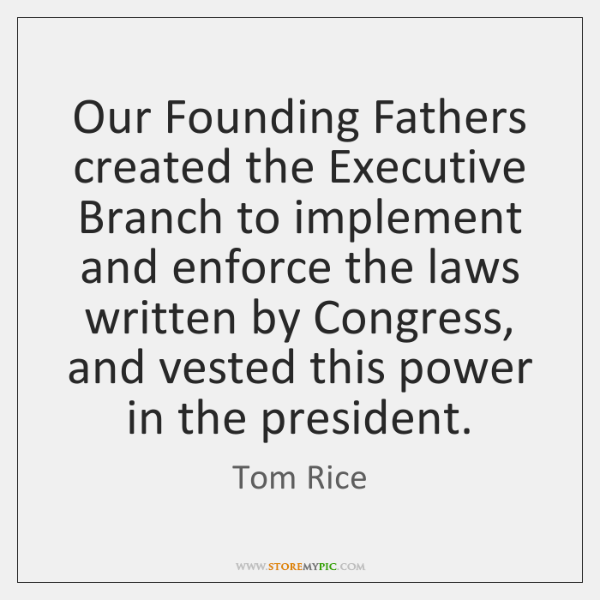 Our Founding Fathers created the Executive Branch to implement and enforce the ...