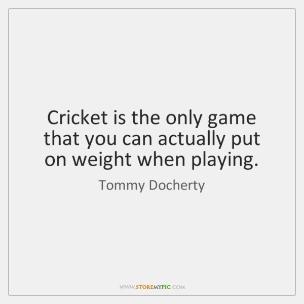 Cricket is the only game that you can actually put on weight ...