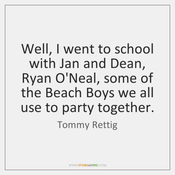 Well, I went to school with Jan and Dean, Ryan O'Neal, some ...