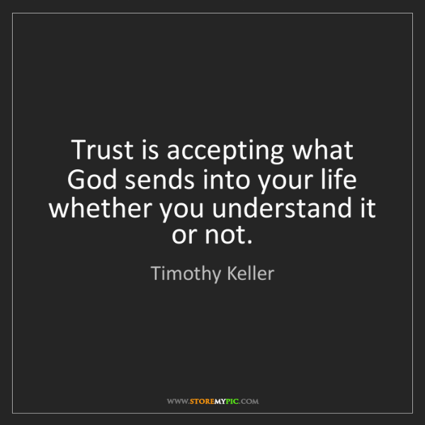 Timothy Keller: Trust is accepting what God sends into your life whether...