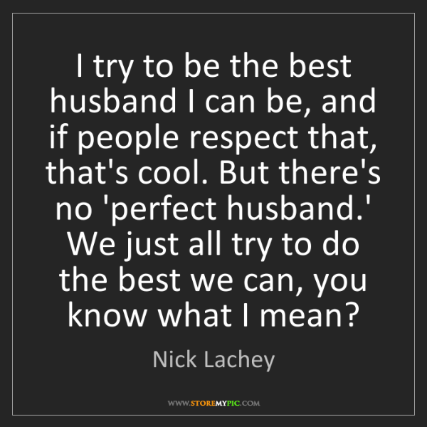 Nick Lachey: I try to be the best husband I can be, and if people...