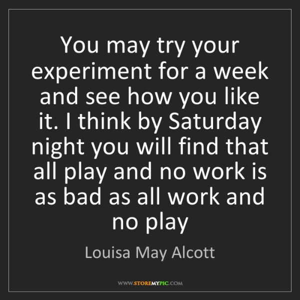 Louisa May Alcott: You may try your experiment for a week and see how you...