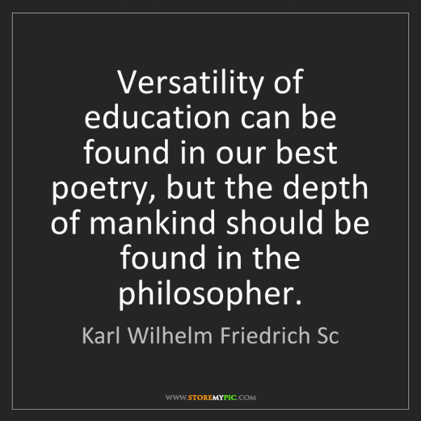 Karl Wilhelm Friedrich Sc: Versatility of education can be found in our best poetry,...