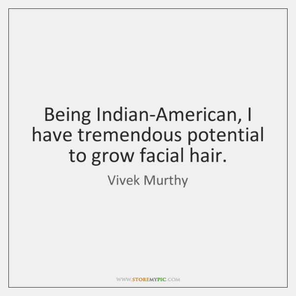Being Indian-American, I have tremendous potential to grow facial hair.