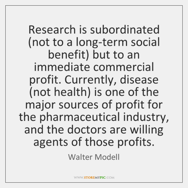 Research is subordinated (not to a long-term social benefit) but to an ...