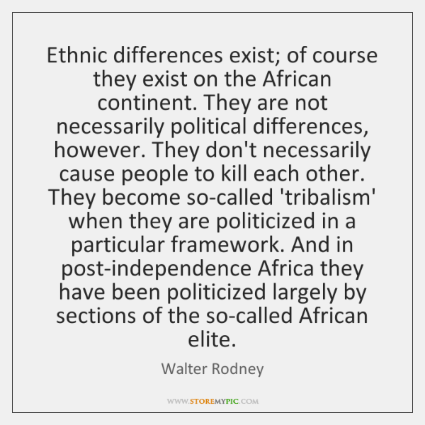 Ethnic differences exist; of course they exist on the African continent. They ...