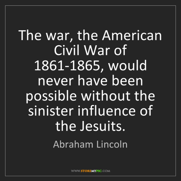 Abraham Lincoln: The war, the American Civil War of 1861-1865, would never...