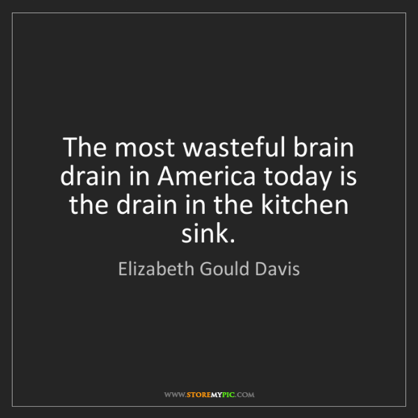 Elizabeth Gould Davis: The most wasteful brain drain in America today is the...