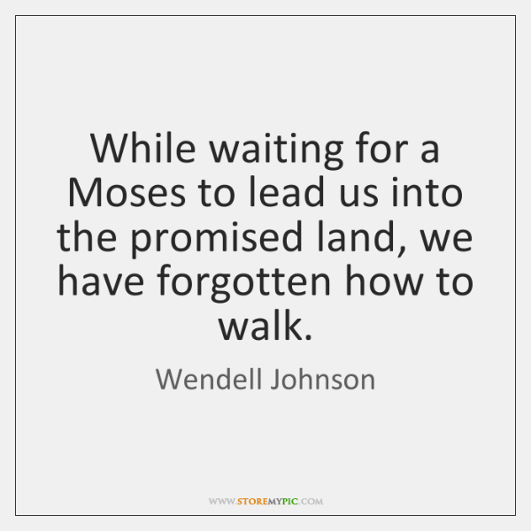 While waiting for a Moses to lead us into the promised land, ...